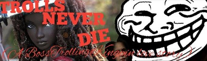 TROLLS NEVER DIE (A BossTrollingxKingpin Love Story)